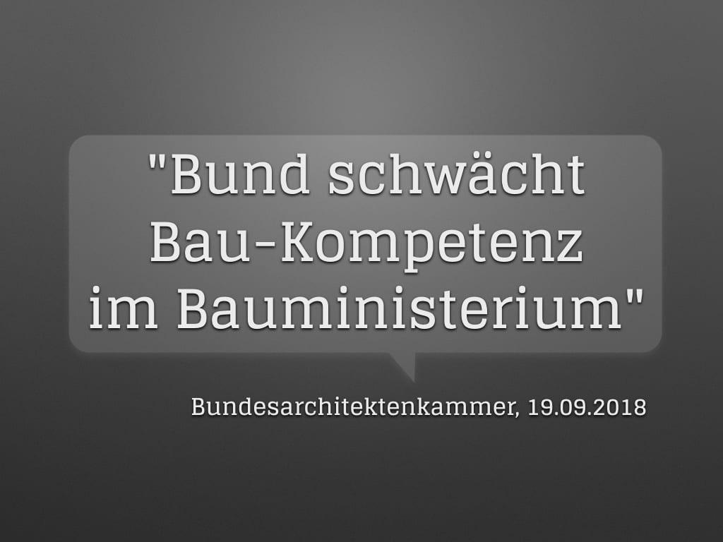 """""""Bund schwächt Bau-Kompetenz im Bauministerium"""" (Bundesarchitektenkammer, 19.09.2018)"""